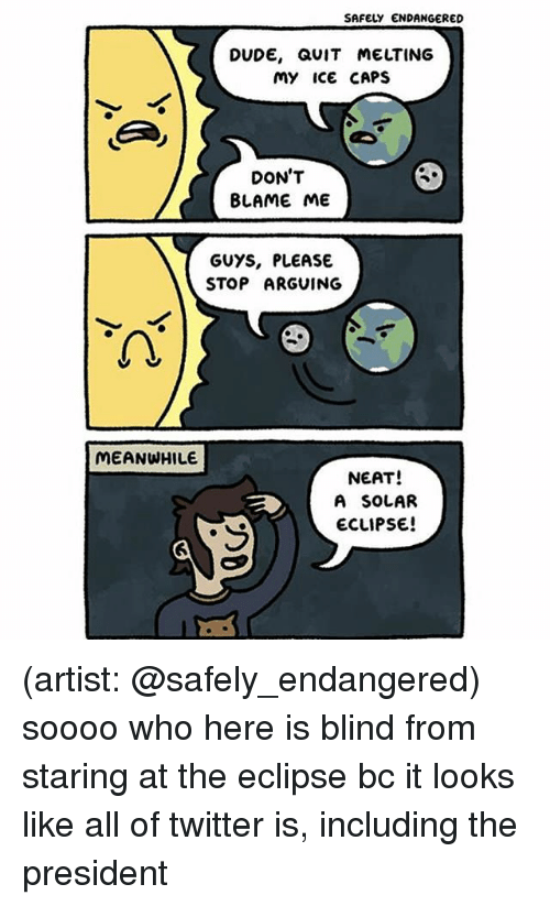 Blindes: SAFELY ENDANGERED  DUDE, QUIT MELTING  My ice CAPS  DON'T  BLAME ME  GUYS, PLEASE  STOP ARGUING  2  MEANWHILE  NEAT!  A SOLAR  ECLIPSE (artist: @safely_endangered) soooo who here is blind from staring at the eclipse bc it looks like all of twitter is, including the president