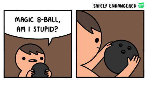 Dank, Magic, and Stupidity: SAFELY ENDANGERED  WEB  TOON  MAGIC 8-BALL,  Am I STUPID?