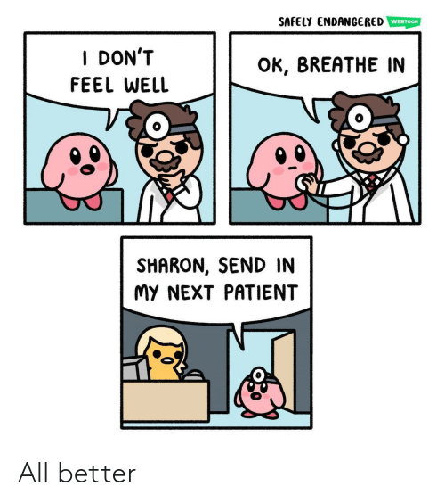 Patient: SAFELY ENDANGERED  WEBTOON  I DON'T  OK, BREATHE IN  FEEL WELL  SHARON, SEND IN  MY NEXT PATIENT All better