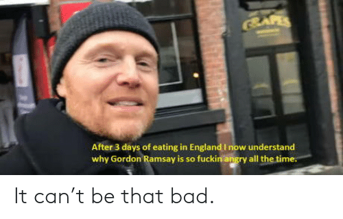 Bad, England, and Gordon Ramsay: SAFES  After 3 days of eating in England I now understand  why Gordon Ramsay is so fuckin angry all the time. It can't be that bad.