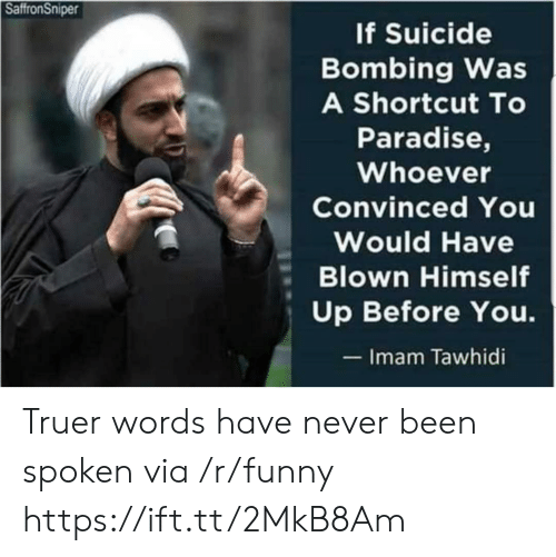 Truer Words: SaffronSniper  f Suicide  Bombing Was  A Shortcut To  Paradise,  Whoever  Convinced You  Would Have  Blown Himself  Up Before You.  Imam Tawhidi Truer words have never been spoken via /r/funny https://ift.tt/2MkB8Am