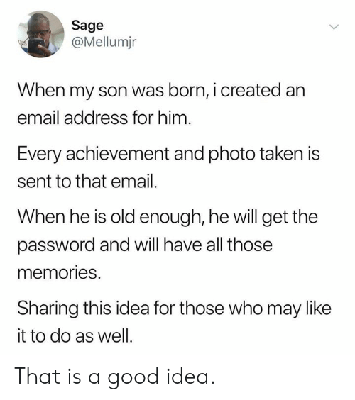 Sage: Sage  @Mellumjr  When my son was born, i created an  email address for him  Every achievement and photo taken is  sent to that email.  When he is old enough, he will get the  password and will have all those  memories.  Sharing this idea for those who may like  it to do as well. That is a good idea.
