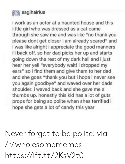 """Candy, Dad, and Saw: sagihairius  i work as an actor at a haunted house and this  little girl who was dressed as a cat came  through she saw me and was like """"no thank you  please dont get closer i am already scared"""" and  i was like alright i appreciate the good manners  ill back off. so her dad picks her up and starts  going down the rest of my dark hall and i just  hear her yell """"everybody wait! i dropped my  ears"""" so i find them and give them to her dad  and she goes """"thank you but i hope i never see  you again goodbye"""" and waved over her dads  shoulder. i waved back and she gave me a  thumbs up. honestly this kid has a lot of guts  props for being so polite when shes terrified i  hope she gets a lot of candy this year Never forget to be polite! via /r/wholesomememes https://ift.tt/2KsV2t0"""