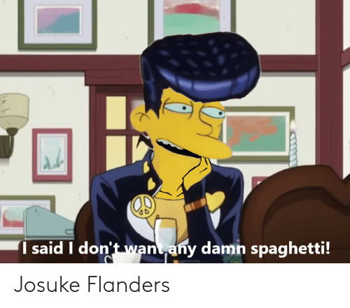 Spaghetti, Damn, and Flanders: said don't want any damn spaghetti! Josuke Flanders