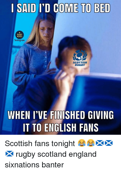 Memes Instagram: | SAID I'D COME TO BED  MEMES  Instagram  SCOTTISH  RUGBY  WHEN I'VE FINTSHED GIVING  IT TO ENGLISH FANS Scottish fans tonight 😂😂🏴🏴🏴 rugby scotland england sixnations banter