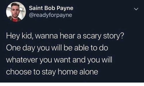 Being Alone, Funny, and Home Alone: Saint Bob Payne  @readyforpayne  Hey kid, wanna hear a scary story?  One day you will be able to do  whatever you want and you will  choose to stay home alone
