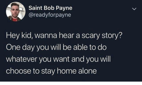 Home Alone: Saint Bob Payne  @readyforpayne  Hey kid, wanna hear a scary story?  One day you will be able to do  whatever you want and you will  choose to stay home alone  >