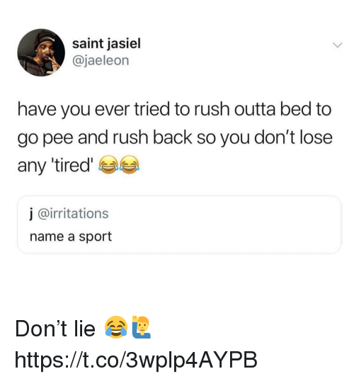 Rush, Outta, and Back: saint jasiel  @jaeleon  have you ever tried to rush outta bed to  go pee and rush back so you don't lose  any 'tired  j @irritations  name a sport Don't lie 😂🙋‍♂️ https://t.co/3wplp4AYPB