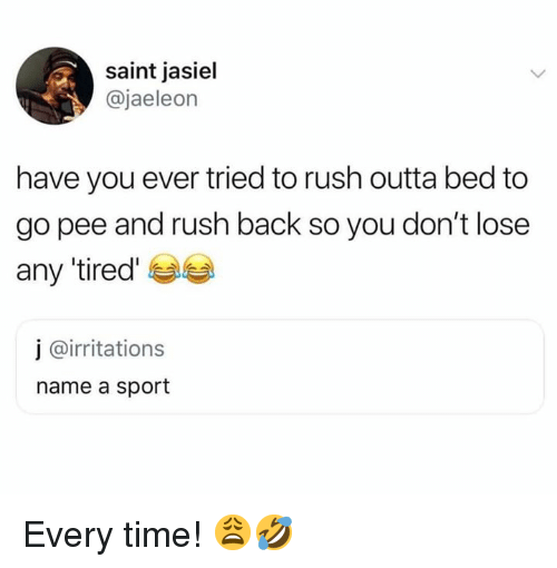 Rush, Time, and Outta: saint jasiel  @jaeleon  have you ever tried to rush outta bed to  go pee and rush back so you don't lose  any tired  j @irritations  name a sport Every time! 😩🤣