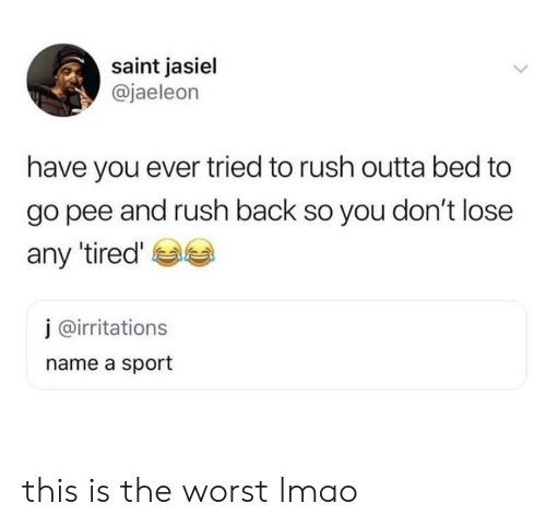 This Is The Worst: saint jasiel  @jaeleon  have you ever tried to rush outta bed to  go pee and rush back so you don't lose  any tired'  j @irritations  name a sport this is the worst lmao