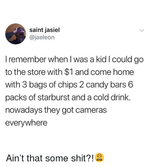 Candy, Memes, and Shit: saint jasiel  @jaeleon  I remember when I was a kid I could go  to the store with $1 and come home  with 3 bags of chips 2 candy bars 6  packs of starburst and a cold drink  nowadays they got cameras  everywhere Ain't that some shit?!😩
