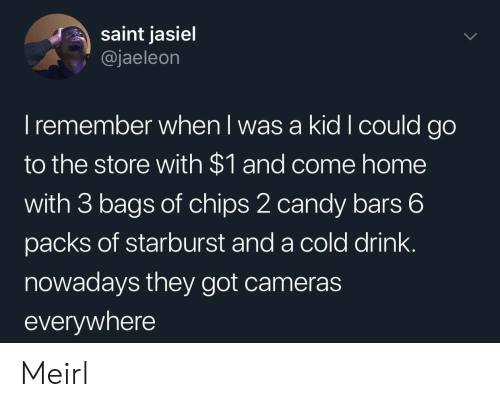 Candy, Home, and Cold: saint jasiel  @jaeleon  I remember when l was a kid I could go  to the store with $1 and come home  with 3 bags of chips 2 candy bars 6  packs of starburst and a cold drink.  nowadays they got cameras  everywhere Meirl