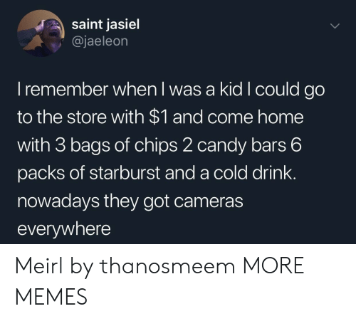 Candy, Dank, and Memes: saint jasiel  @jaeleon  I remember when l was a kid I could go  to the store with $1 and come home  with 3 bags of chips 2 candy bars 6  packs of starburst and a cold drink.  nowadays they got cameras  everywhere Meirl by thanosmeem MORE MEMES
