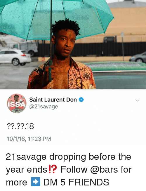 Friends, Memes, and Saint Laurent: Saint Laurent Don  ISSA  21savage  10/1/18, 11:23 PM 21savage dropping before the year ends⁉️ Follow @bars for more ➡️ DM 5 FRIENDS