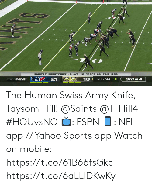 Espn, Memes, and Nfl: SAINTS CURRENT DRIVE PLAYS: 10 YARDS: 66 TIME: 5:36  21  10  ESFRMNF  3RD 2:44 10  3rd & 4 The Human Swiss Army Knife, Taysom Hill!  @Saints @T_Hill4   #HOUvsNO 📺: ESPN 📱: NFL app // Yahoo Sports app  Watch on mobile: https://t.co/61B66fsGkc https://t.co/6aLLIDKwKy