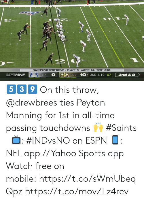 Peyton Manning: SAINTS CURRENT DRIVE PLAYS: 9 YARDS: 64 TIME: 6:01  10-3 10 2ND 6:19 07  ESPTMNF  6-7  2nd & 8 5️⃣3️⃣9️⃣  On this throw, @drewbrees ties Peyton Manning for 1st in all-time passing touchdowns 🙌 #Saints   📺: #INDvsNO on ESPN 📱: NFL app // Yahoo Sports app Watch free on mobile: https://t.co/sWmUbeqQpz https://t.co/movZLz4rev