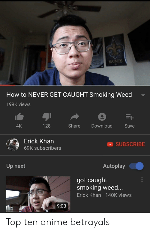 top ten: SAINTS  How to NEVER GET CAUGHT Smoking Weed  199K views  4K  128  Share Download  Save  Erick Kharn  69K subscribers  SUBSCRIBE  Up next  Autoplay  got caught  smoking weed...  Erick Khan 140K views  9:03 Top ten anime betrayals