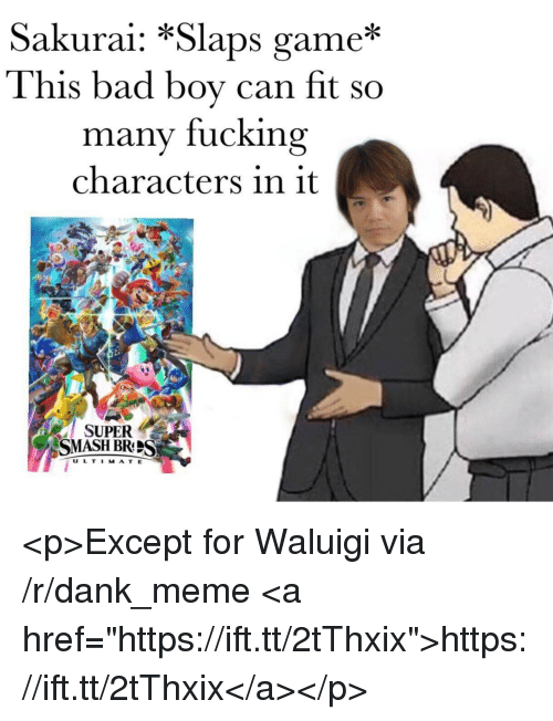 "sakurai: Sakurai: *Slaps game*  This bad boy can fit so  many fucking  characters in it  SUPER  SMASH BRS  U L T I MAT E <p>Except for Waluigi via /r/dank_meme <a href=""https://ift.tt/2tThxix"">https://ift.tt/2tThxix</a></p>"