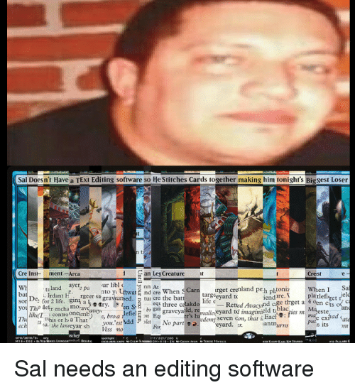 ech: Sal Doesn't Have a TExt Editing software so He Stitches Cards together making him tonight's Biggest Loser  Cre InsH ment-Arca  San Leg Creature  Crest  WI  ba  ta land ayer  .Indant F.gin.rgeersagrawumed. Stun cre the bat  ur libl  nto y Uftwar nd cre When S Carnurget crenland peh pltoniz  When ISa  elo  targeevard to  life e  lure.pltlefiget fe  eq three caa  dlaes mae ex  you Tho detr encha moravearv  lik L  The  controoncimb) o, broa  pute exjhad  you. est  Vess no  its m  ech  . the lanreyar sh  For No part㈤edeny seven con, that i Eact® : fics ml ma'este  antnurns Sal needs an editing software