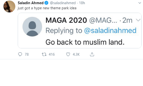 Maga: Saladin Ahmed  @saladinahmed 18h  just got a hype new theme park idea  MAGA 2020 @MAG... 2m  Replying to @saladinahmed  Go back to muslim land.  78  t416  4.3K