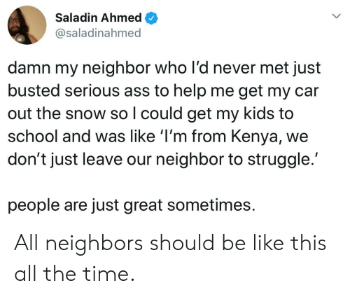 Ahmed: Saladin Ahmed  @saladinahmed  damn my neighbor who l'd never met just  busted serious ass to help me get my car  out the snow so I could get my kids to  school and was like 'I'm from Kenya,  don't just leave our neighbor to struggle.  people are just great sometimes All neighbors should be like this all the time.