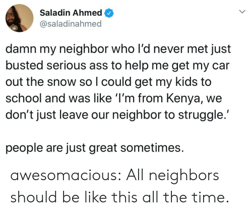 Ahmed: Saladin Ahmed  @saladinahmed  damn my neighbor who l'd never met just  busted serious ass to help me get my car  out the snow so I could get my kids to  school and was like 'I'm from Kenya,  don't just leave our neighbor to struggle.  people are just great sometimes awesomacious:  All neighbors should be like this all the time.