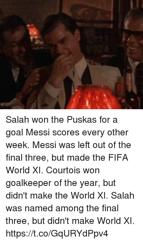 courtois: Salah won the Puskas for a goal Messi scores every other week.  Messi was left out of the final three, but made the FIFA World XI.   Courtois won goalkeeper of the year, but didn't make the World XI.  Salah was named among the final three, but didn't make World XI. https://t.co/GqURYdPpv4