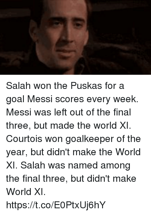 courtois: Salah won the Puskas for a goal Messi scores every week.  Messi was left out of the final three, but made the world XI.   Courtois won goalkeeper of the year, but didn't make the World XI.  Salah was named among the final three, but didn't make World XI. https://t.co/E0PtxUj6hY
