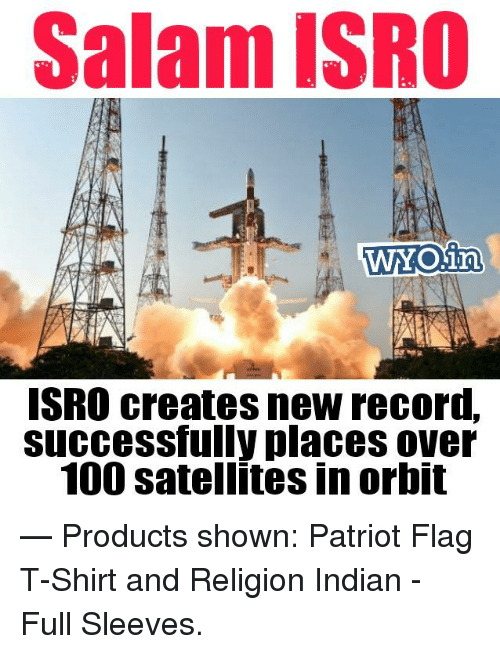 Salamence: Salam ISRO  ISRO creates newrecord,  Successfully places over  100 satellitesinorbit  — Products shown: Patriot Flag T-Shirt and Religion Indian - Full Sleeves.