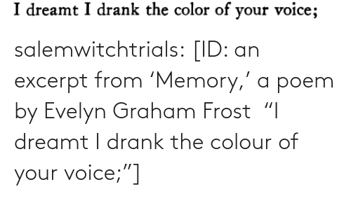 "Colour: salemwitchtrials: [ID: an excerpt from 'Memory,' a poem by Evelyn Graham Frost  ""I dreamt I drank the colour of your voice;""]"