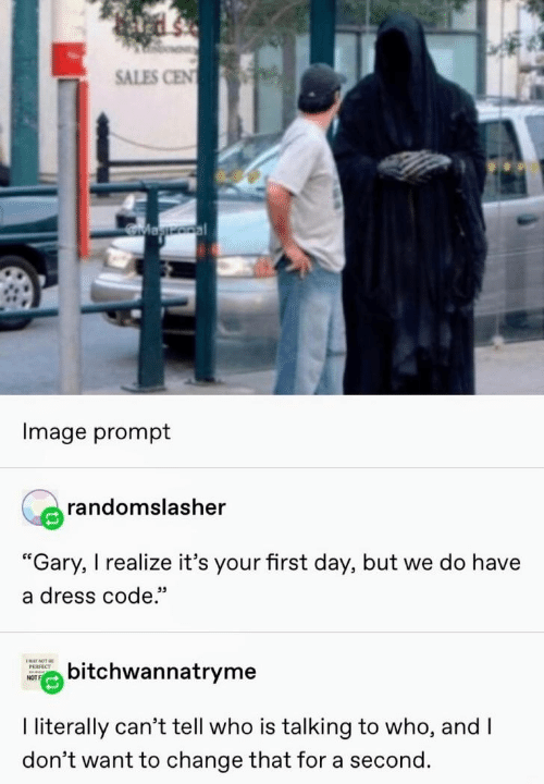 """sales: SALES CEN  Magooal  Image prompt  randomslasher  """"Gary, I realize it's your first day, but we do have  a dress code.""""  ENAY NOT BE  bitchwannatryme  РЕRFECT  NOT  I literally can't tell who is talking to who, and I  don't want to change that for a second."""