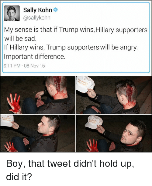 Trump Support: Sally Kohn  @sallykohn  My sense is that if Trump wins, Hillary supporters  will be sad.  If Hillary wins, Trump supporters will be angry.  Important difference.  9:11 PM 08 Nov 16 Boy, that tweet didn't hold up, did it?