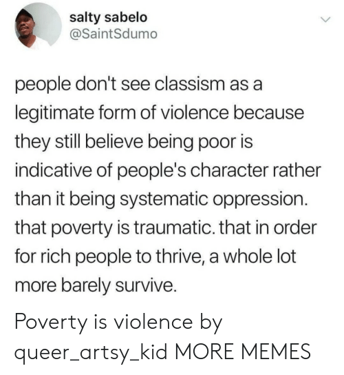 Oppression: salty sabelo  @SaintSdumo  people don't see classism as a  legitimate form of violence because  they still believe being poor is  indicative of people's character rather  than it being systematic oppression.  that poverty is traumatic. that in order  for rich people to thrive, a whole lot  more barely survive. Poverty is violence by queer_artsy_kid MORE MEMES