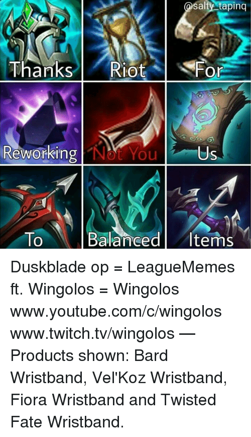Opness: salty tapinq  Thanks l ' Riot  lot %  Fo  Or  Revorking  Reworking Not You  Us  To Balanced Items  0 Duskblade op  = LeagueMemes ft. Wingolos =  Wingolos www.youtube.com/c/wingolos www.twitch.tv/wingolos   — Products shown: Bard Wristband, Vel'Koz Wristband, Fiora Wristband and Twisted Fate Wristband.