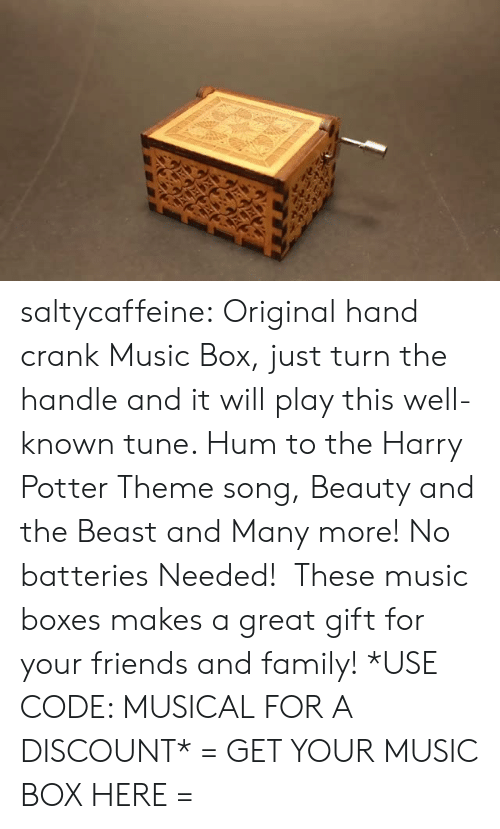 hum: saltycaffeine:  Original hand crank Music Box, just turn the handle and it will play this well-known tune. Hum to the Harry Potter Theme song, Beauty and the Beast and Many more! No batteries Needed!  These music boxes makes a great gift for your friends and family! *USE CODE: MUSICAL FOR A DISCOUNT* = GET YOUR MUSIC BOX HERE =