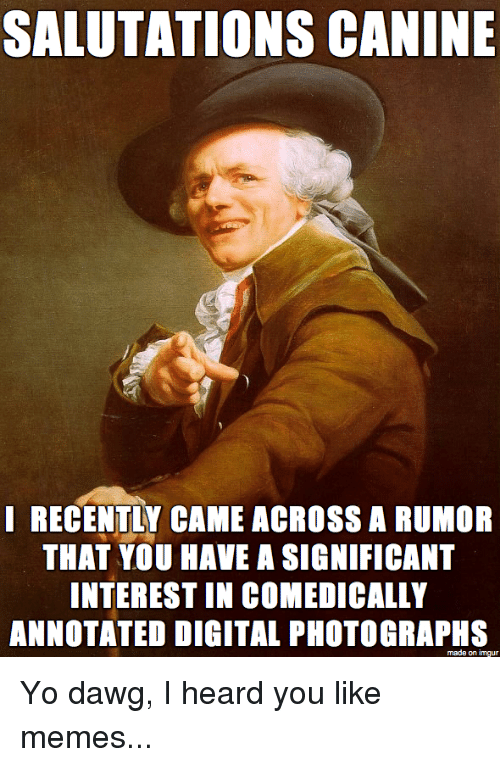 Joseph Ducreux: SALUTATIONS CANINE  I RECENTLY CAME ACROSS A RUMOR  THAT YOU HAVE ASIGNIFICANT  INTEREST IN COMEDICALLY  ANNOTATED DIGITAL PHOTOGRAPHS  made on imgur Yo dawg, I heard you like memes...