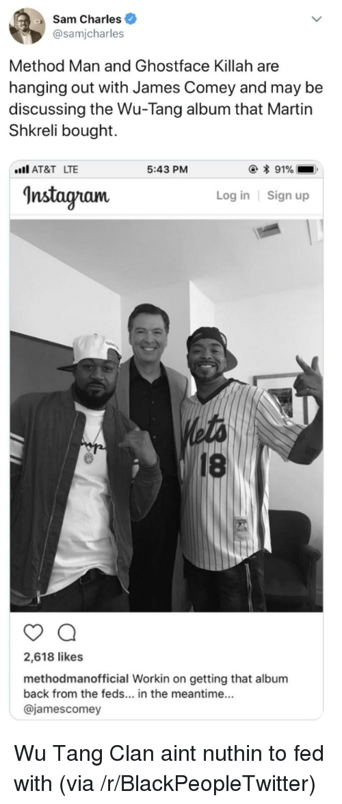 In The Meantime: Sam Charles  @samjcharles  Method Man and Ghostface Killah are  hanging out with James Comey and may be  discussing the Wu-Tang album that Martin  Shkreli bought.  AT&T LTE  5:43 PM  Instagram  Log in Sign up  18  2,618 likes  methodmanofficial Workin on getting that album  back from the feds... in the meantime...  @jamescomey <p>Wu Tang Clan aint nuthin to fed with (via /r/BlackPeopleTwitter)</p>