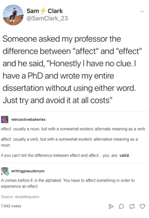 "Affect, Alphabet, and Meaning: Sam Clark  @SamClark 23  Someone asked my professor the  difference between ""affect"" and ""effect""  and he said, ""Honestly I have no clue.I  have a PhD and wrote my entire  dissertation without using either word.  Just try and avoid it at all costs""  retroactivebakeries  effect: usually a noun, but with a somewhat esoteric alternate meaning as a verb  affect: usually a verb,  noun  but with a somewhat esoteric  alternative meaning as a  if you can't tell the difference between effect and affect... you. are. valic.  writingpseudonym  A comes before E in the alphabet. You have to affect something in order to  experience an effect  Source: deeplifequotes  7,642 notes"