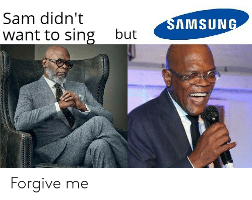 Samsung: Sam didn't  SAMSUNG  want to sing  but Forgive me