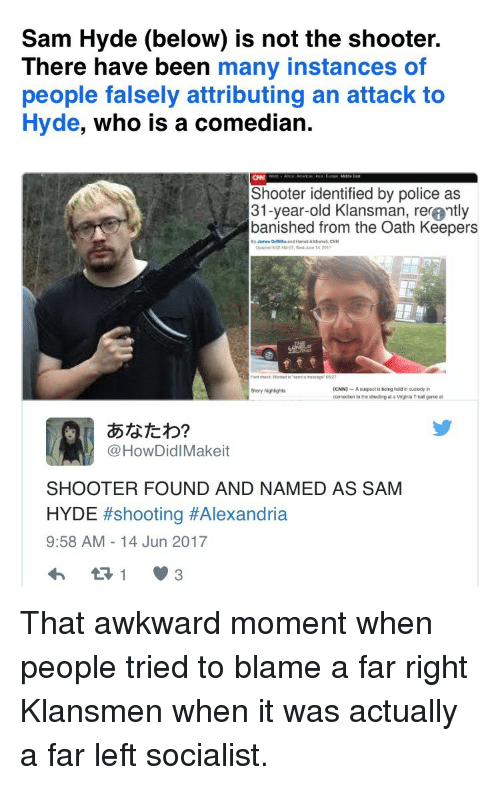 Banished: Sam Hyde (below) is not the shooter.  There have been many instances of  people falsely attributing an attack to  Hyde, who is a comedian.  Shooter identified by police as  31-year-old Klansman, rer@ntly  banished from the Oath Keepers  By James Oritithe and Hamei Akhahal, CNN  Updaled 852 AM ET Wedune 14 201  (CNN)-A suepect is being held in ouslody in  connection to tre shocting at a Virginia T ball game at  Story highlights  あなたわ?  @HowDidlMakeit  SHOOTER FOUND AND NAMED AS SAM  HYDE #shooting #Alexandría  9:58 AM-14 Jun 2017 <p>That awkward moment when people tried to blame a far right Klansmen when it was actually a far left socialist.</p>
