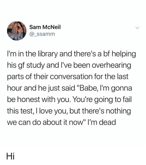 "Fail, Love, and Memes: Sam McNeil  @_ssamnm  I'm in the library and there's a bf helping  his gf study and I've been overhearing  parts of their conversation for the last  hour and he just said ""Babe, I'm gonna  be honest with you. You're going to fail  this test, I love you, but there's nothing  we can do about it now"" I'm dead Hi"