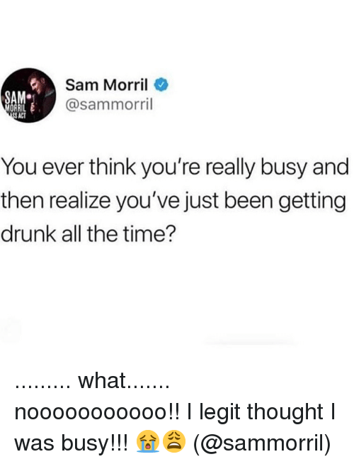 Getting Drunk: Sam Morril  @sammorril  SA  You ever think you're really busy and  then realize you've just been getting  drunk all the time? ......... what....... nooooooooooo!! I legit thought I was busy!!! 😭😩 (@sammorril)