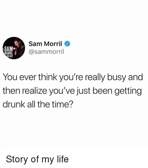 Getting Drunk: Sam Morril  @sammorril  SAM  ORRI  S ACT  You ever think you're really busy and  then realize you've just been getting  drunk all the time'? Story of my life