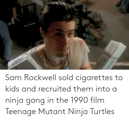 turtles: Sam Rockwell sold cigarettes to kids and recruited them into a ninja gang in the 1990 film Teenage Mutant Ninja Turtles