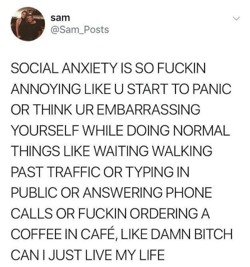 phone calls: sam  @Sam_Posts  SOCIAL ANXIETY IS SO FUCKIN  ANNOYING LIKE U START TO PANIC  OR THINK UR EMBARRASSING  YOURSELF WHILE DOING NORMAL  THINGS LIKE WAITING WALKING  PAST TRAFFIC OR TYPING IN  PUBLIC OR ANSWERING PHONE  CALLS OR FUCKIN ORDERING A  COFFEE IN CAFÉ, LIKE DAMN BITCH  CAN I JUST LIVE MY LIFE