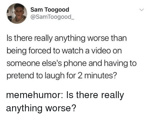 Phone, Tumblr, and Blog: Sam Toogood  @SamToogood  Is there really anything worse than  being forced to watch a video on  someone else's phone and having to  pretend to laugh for 2 minutes? memehumor:  Is there really anything worse?