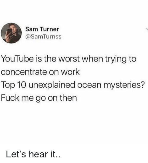 Dank, The Worst, and youtube.com: Sam Turner  @SamTurnss  YouTube is the worst when trying to  concentrate on work  Top 10 unexplained ocean mysteries?  Fuck me go on then Let's hear it..