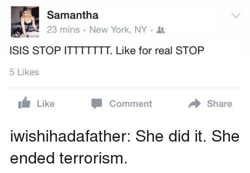 Isis, New York, and Target: Samantha  23 mins . New York, NY .  ISIS STOP ITTTTTTT. Like for real STOP  5 Likes  Like  Comment  Share iwishihadafather:  She did it. She ended terrorism.