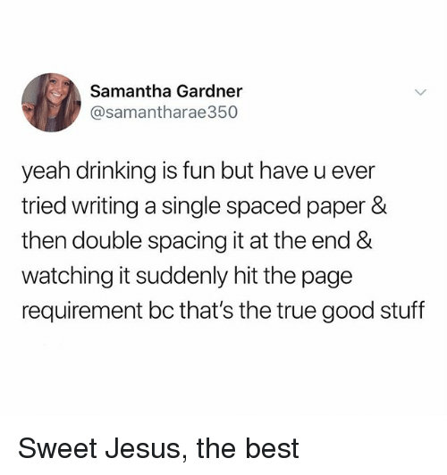 Drinking, Jesus, and True: Samantha Gardner  @samantharae350  yeah drinking is fun but have u ever  tried writing a single spaced paper &  then double spacing it at the end &  watching it suddenly hit the page  requirement bc that's the true good stuff Sweet Jesus, the best
