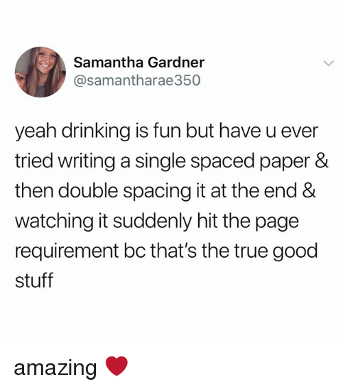 spaced: Samantha Gardner  @samantharae350  yeah drinking is fun but have u ever  tried writing a single spaced paper &  then double spacing it at the end &  watching it suddenly hit the page  requirement bc that's the true good  stuff amazing ❤️